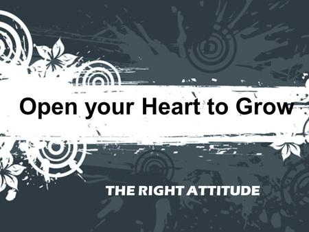 "Open your Heart to Grow THE RIGHT ATTITUDE. John 13:34 ""So now I am giving you a new commandment: Love each other. Just as I have loved you, you should."