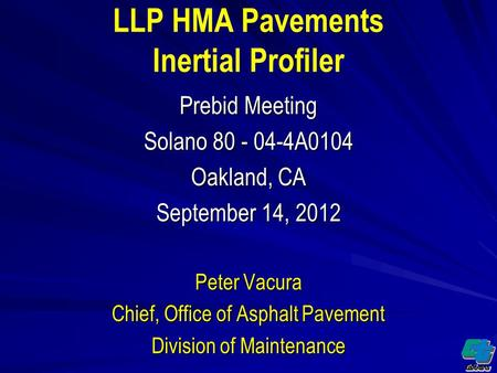 LLP HMA Pavements Inertial Profiler Prebid Meeting Solano 80 - 04-4A0104 Oakland, CA September 14, 2012 Peter Vacura Chief, Office of Asphalt Pavement.