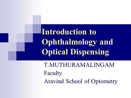 Introduction to Ophthalmology and Optical Dispensing T.MUTHURAMALINGAM Faculty Aravind School of Optometry.