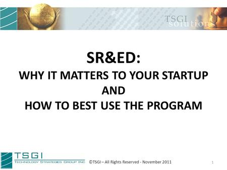 SR&ED: WHY IT MATTERS TO YOUR STARTUP AND HOW TO BEST USE THE PROGRAM 1 ©TSGI – All Rights Reserved - November 2011.