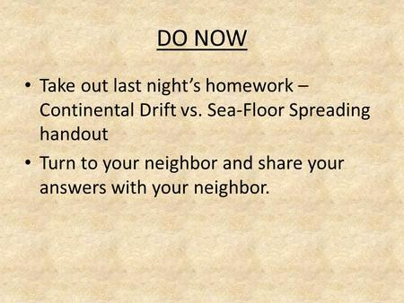 DO NOW Take out last night's homework – Continental Drift vs. Sea-Floor Spreading handout Turn to your neighbor and share your answers with your neighbor.