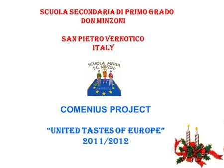 "Scuola Secondaria di Primo grado DON MINZONI san pietro vernotico ITALY COMENIUS PROJECT ""UNITED TASTES OF EUROPE"" 2011/2012."