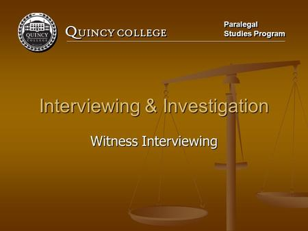 Q UINCY COLLEGE Paralegal Studies Program Paralegal Studies Program Interviewing & Investigation Witness Interviewing.