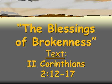 """The Blessings of Brokenness"" Text: II Corinthians 2:12-17."