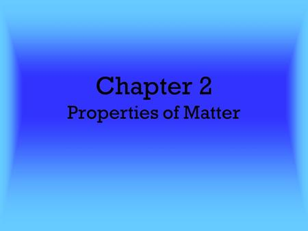 Chapter 2 Properties of Matter. Remember… Matter is anything that has mass and takes up space Can you name something that is not matter? What is the absence.
