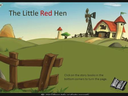 The Little Red Hen Click on the story books in the bottom corners to turn the page.