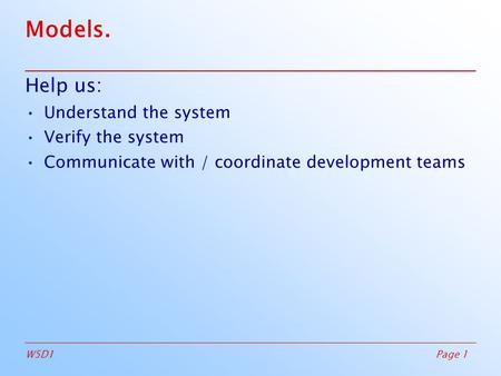 Page 1W5D1 Models. Help us: Understand the system Verify the system Communicate with / coordinate development teams.