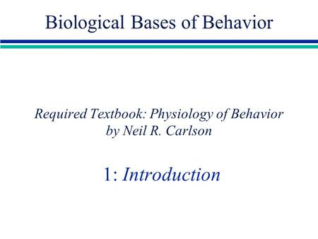 Required Textbook: Physiology of Behavior by Neil R. Carlson 1: Introduction Biological Bases of Behavior.