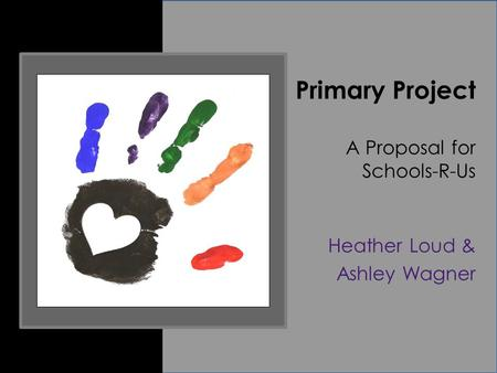 Primary Project A Proposal for Schools-R-Us Heather Loud & Ashley Wagner.
