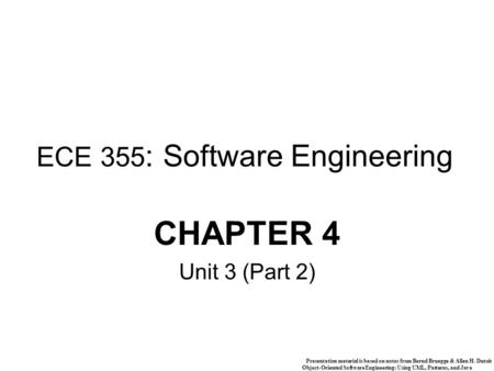 Presentation material is based on notes from Bernd Bruegge & Allen H. Dutoit Object-Oriented Software Engineering: Using UML, Patterns, and Java 1 ECE.