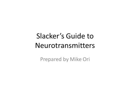 Slacker's Guide to Neurotransmitters Prepared by Mike Ori.