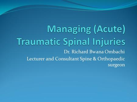 Dr. Richard Bwana Ombachi Lecturer and Consultant Spine & Orthopaedic surgeon.