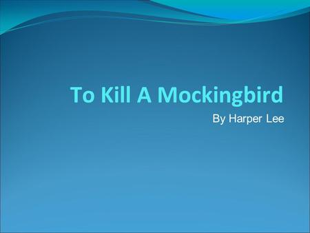 To Kill A Mockingbird By Harper Lee. Harper Lee ● Full Name: Nelle Harper Lee ● Born: 1926 in Monroeville, Alabama ● To Kill A Mockingbird is her only.