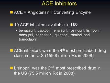 ACE Inhibitors ACE = Angiotensin I Converting Enzyme 10 ACE inhibitors available in US:  benazepril, captopril, enalapril, fosinopril, lisinopril, moexipril,