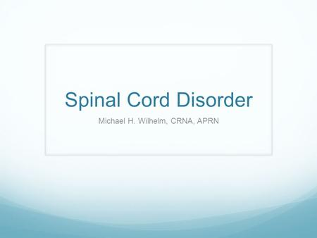 Spinal Cord Disorder Michael H. Wilhelm, CRNA, APRN.