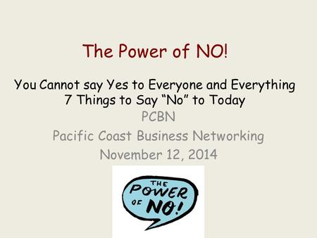 "The Power of NO! You Cannot say Yes to Everyone and Everything 7 Things to Say ""No"" to Today PCBN Pacific Coast Business Networking November 12, 2014."