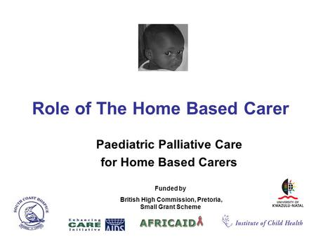 Role of The Home Based Carer Paediatric Palliative Care for Home Based Carers Funded by British High Commission, Pretoria, Small Grant Scheme.