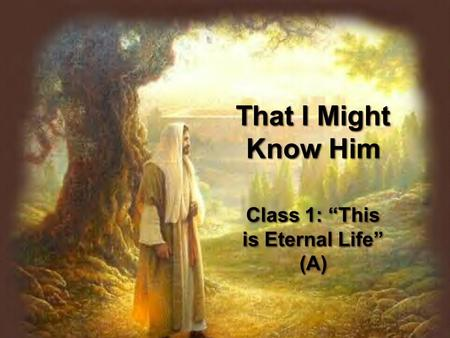 "That I Might Know Him Class 1: ""This is Eternal Life"" (A)"