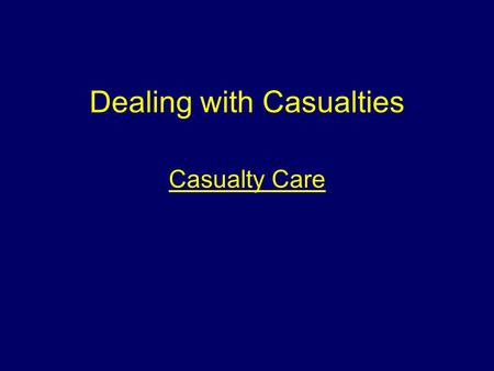 Dealing with Casualties Casualty Care Aim To make students aware of the various types of victims at incidents and the appropriate casualty care.