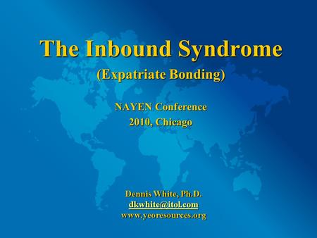 The Inbound Syndrome (Expatriate Bonding) NAYEN Conference 2010, Chicago Dennis White, Ph.D.