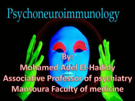 Psychoneuroimmunology Updated by Dr: Mohamed Adel El-Hadidy Definition: Psychoneuroimmunology is the field concerned with relationships among the mind.