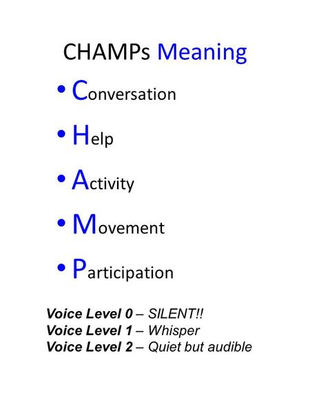 CHAMPs Meaning C onversation H elp A ctivity M ovement P articipation Voice Level 0 – SILENT!! Voice Level 1 – Whisper Voice Level 2 – Quiet but audible.