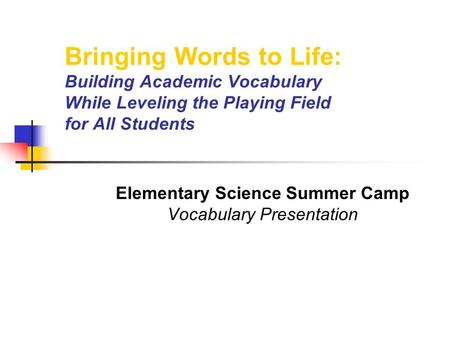 Bringing Words to Life: Building Academic Vocabulary While Leveling the Playing Field for All Students Elementary Science Summer Camp Vocabulary Presentation.