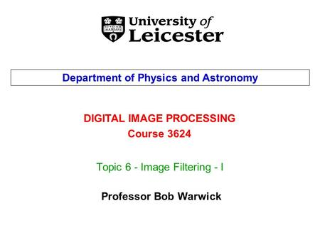 Topic 6 - Image Filtering - I DIGITAL IMAGE PROCESSING Course 3624 Department of Physics and Astronomy Professor Bob Warwick.