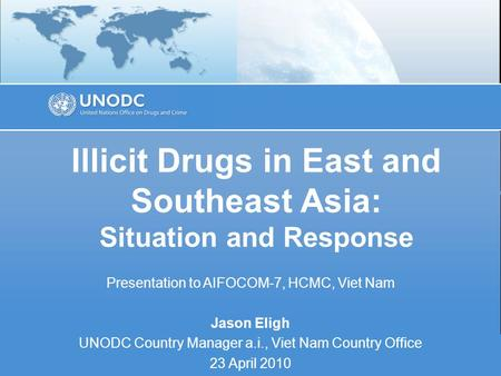 Illicit Drugs in East and Southeast Asia: Situation and Response Presentation to AIFOCOM-7, HCMC, Viet Nam Jason Eligh UNODC Country Manager a.i., Viet.