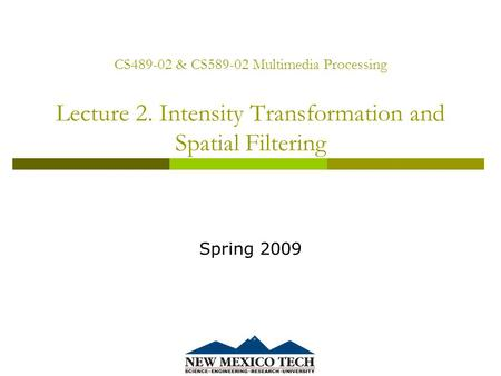 CS489-02 & CS589-02 Multimedia Processing Lecture 2. Intensity Transformation and Spatial Filtering Spring 2009.