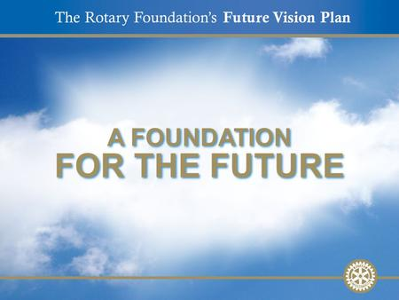 The Rotary Foundation's Future Vision Plan A FOUNDATION FOR THE FUTURE.