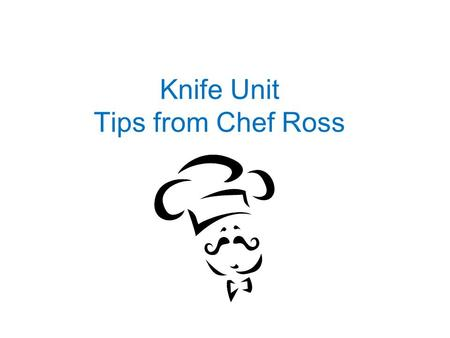 Knife Unit Tips from Chef Ross. Knife Sharpening When sharpening a knife against a three-sided whetstone, go from the coarsest to the finest surface.
