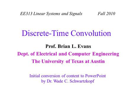 EE313 Linear Systems and Signals Fall 2010 Initial conversion of content to PowerPoint by Dr. Wade C. Schwartzkopf Prof. Brian L. Evans Dept. of Electrical.