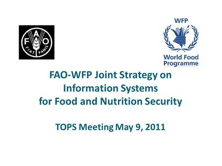 FAO-WFP Joint Strategy on Information Systems for Food and Nutrition Security TOPS Meeting May 9, 2011.