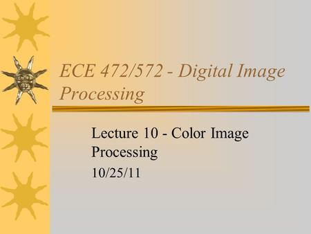 ECE 472/572 - Digital Image Processing Lecture 10 - Color Image Processing 10/25/11.
