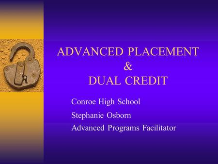 ADVANCED PLACEMENT & DUAL CREDIT Conroe High School Stephanie Osborn Advanced Programs Facilitator.