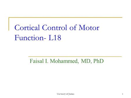 University of Jordan1 Cortical Control of Motor Function- L18 Faisal I. Mohammed, MD, PhD.