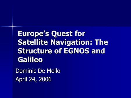 Europe's Quest for Satellite Navigation: The Structure of EGNOS and Galileo Dominic De Mello April 24, 2006.