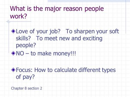 What is the major reason people work? Love of your job? To sharpen your soft skills? To meet new and exciting people? NO – to make money!!! Focus: How.