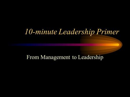 10-minute Leadership Primer From Management to Leadership.