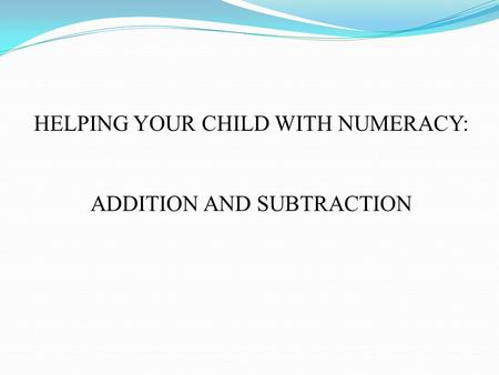 HELPING YOUR CHILD WITH NUMERACY: ADDITION AND SUBTRACTION.