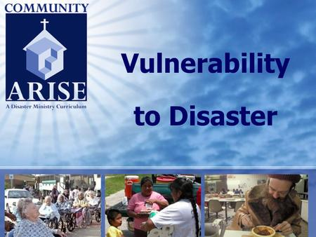 Vulnerability to Disaster. Vulnerability to Disaster Community Arise 2 Course Purpose Sharpen participants' ability to plan for and respond to needs of.
