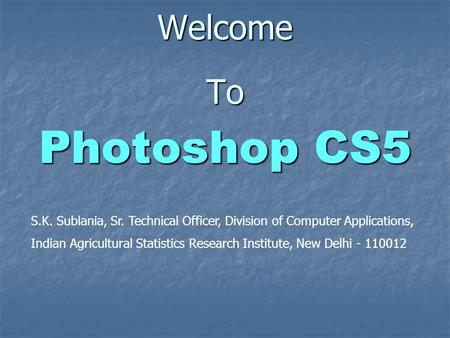 Welcome To Photoshop CS5 S.K. Sublania, Sr. Technical Officer, Division of Computer Applications, Indian Agricultural Statistics Research Institute, New.