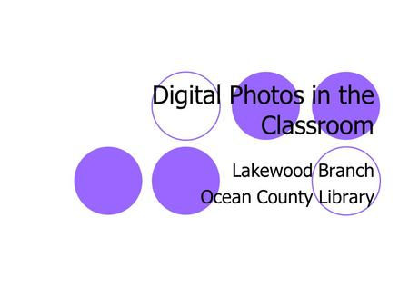 Digital Photos in the Classroom Lakewood Branch Ocean County Library.
