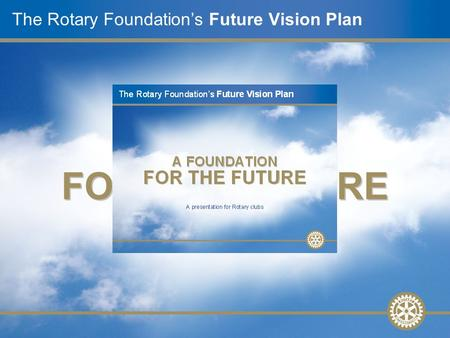 A presentation for Rotary clubs The Rotary Foundation's Future Vision Plan A FOUNDATION FOR THE FUTURE.
