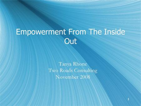 11 Empowerment From The Inside Out Tanya Rhone Two Roads Consulting November 2008 Tanya Rhone Two Roads Consulting November 2008.