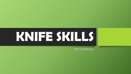 KNIFE SKILLS THE ESSENTIALSTHE ESSENTIALS. The Knife: An Essential Tool The knife can be considered the chef's most important and widely used tool. For.