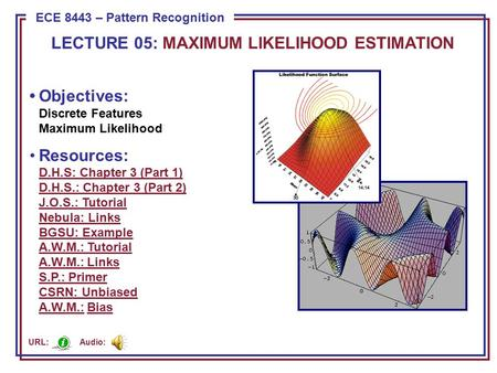 ECE 8443 – Pattern Recognition LECTURE 05: MAXIMUM LIKELIHOOD ESTIMATION Objectives: Discrete Features Maximum Likelihood Resources: D.H.S: Chapter 3 (Part.