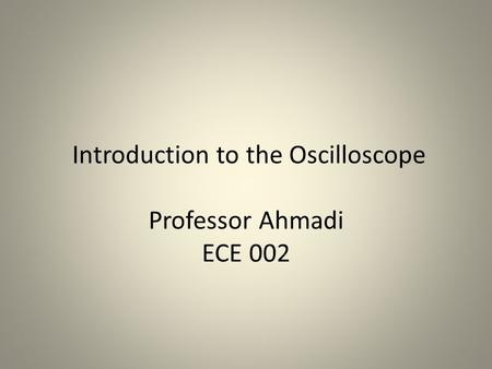 Introduction to the Oscilloscope Professor Ahmadi ECE 002.