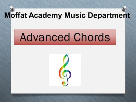 Moffat Academy Music Department Advanced Chords. You will learn about 4 different types of chords  Major  Minor  Augmented  Diminished.